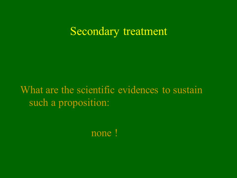 Secondary treatment What are the scientific evidences to sustain such a proposition: none !