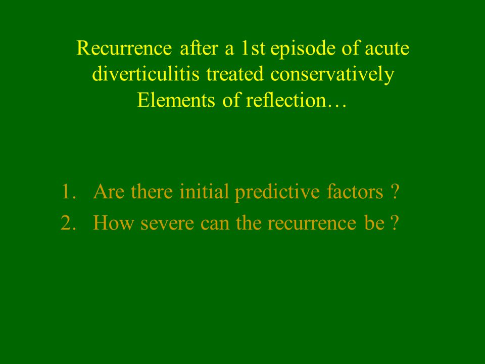 Recurrence after a 1st episode of acute diverticulitis treated conservatively Elements of reflection… 1.Are there initial predictive factors ? 2.How s