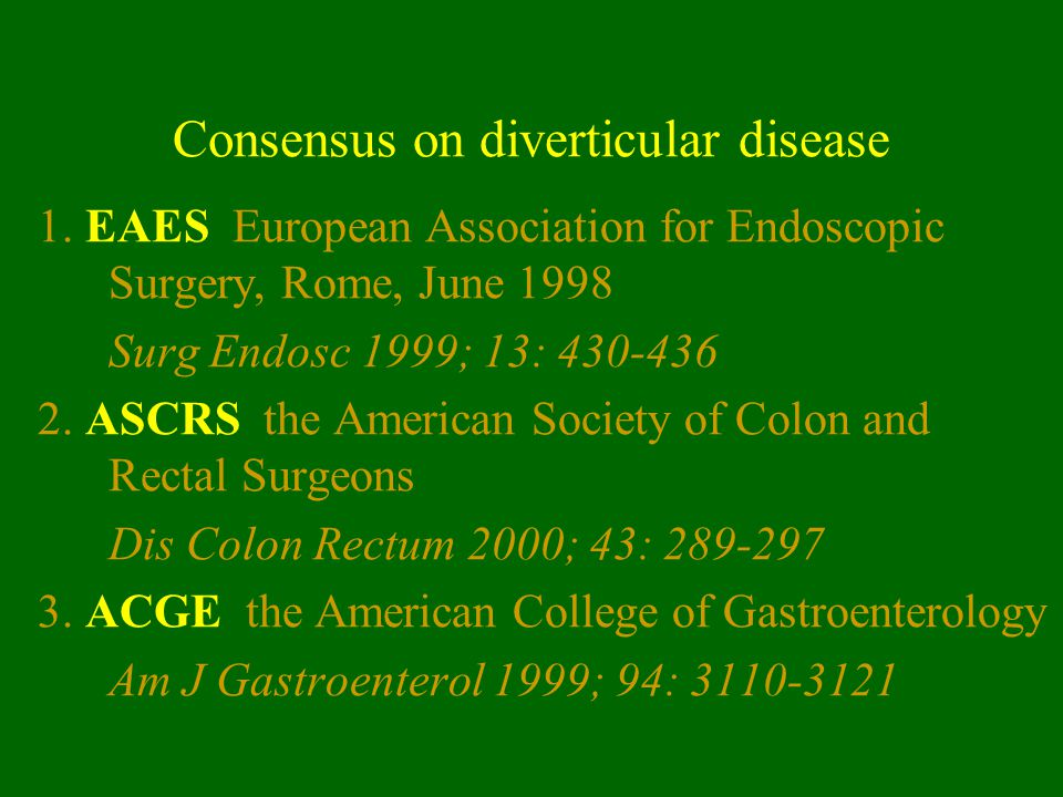 Consensus on diverticular disease 1. EAES European Association for Endoscopic Surgery, Rome, June 1998 Surg Endosc 1999; 13: 430-436 2. ASCRS the Amer