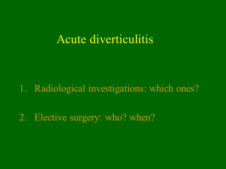Acute diverticulitis 1.Radiological investigations: which ones? 2.Elective surgery: who? when?