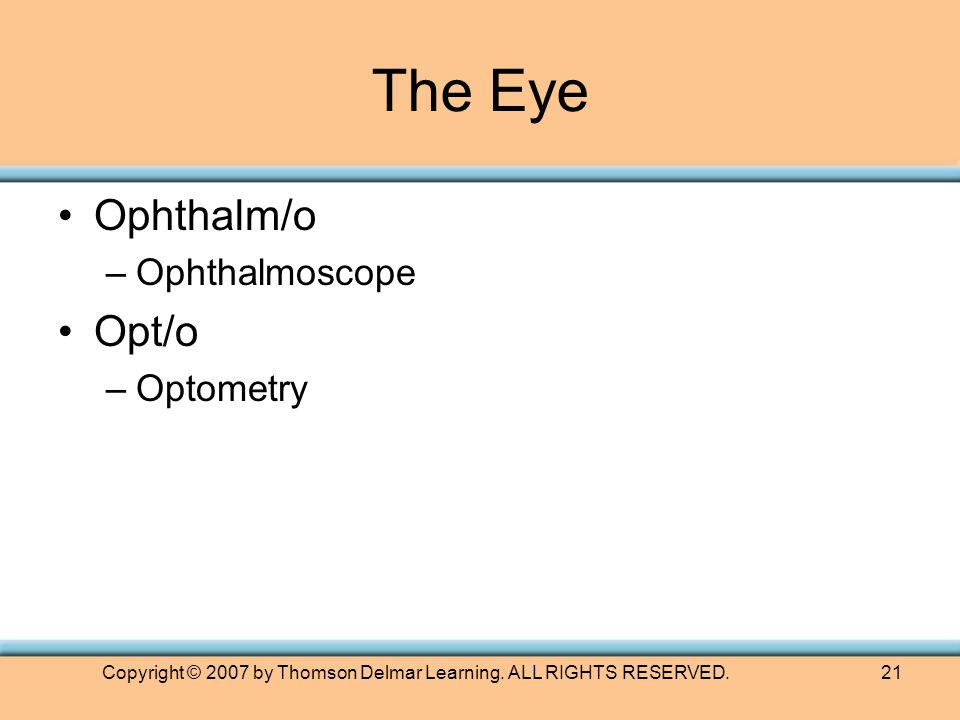 Copyright © 2007 by Thomson Delmar Learning. ALL RIGHTS RESERVED.21 The Eye Ophthalm/o –Ophthalmoscope Opt/o –Optometry