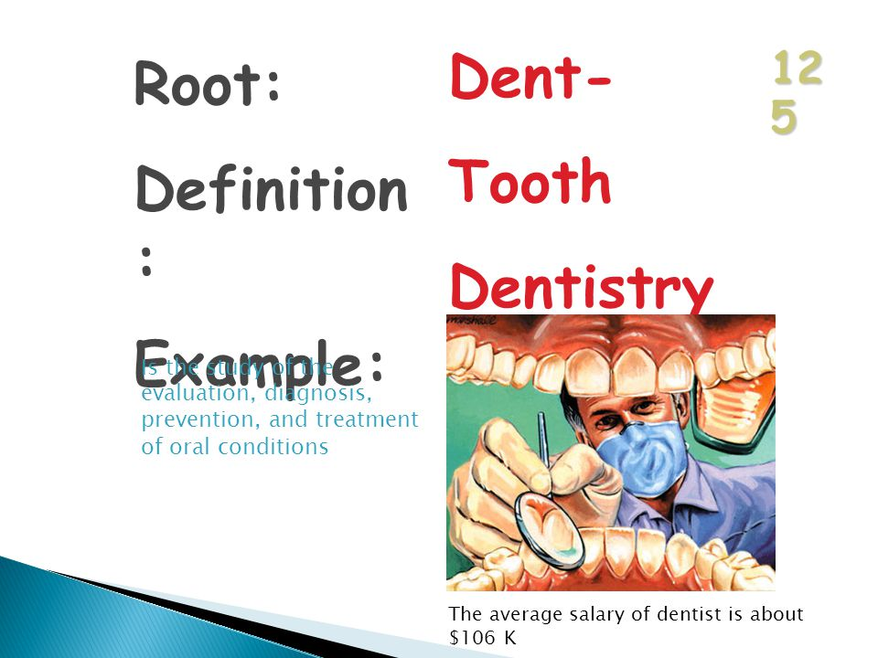 12 5 Root: Definition : Example: Dent- Tooth Dentistry Is the study of the evaluation, diagnosis, prevention, and treatment of oral conditions The average salary of dentist is about $106 K