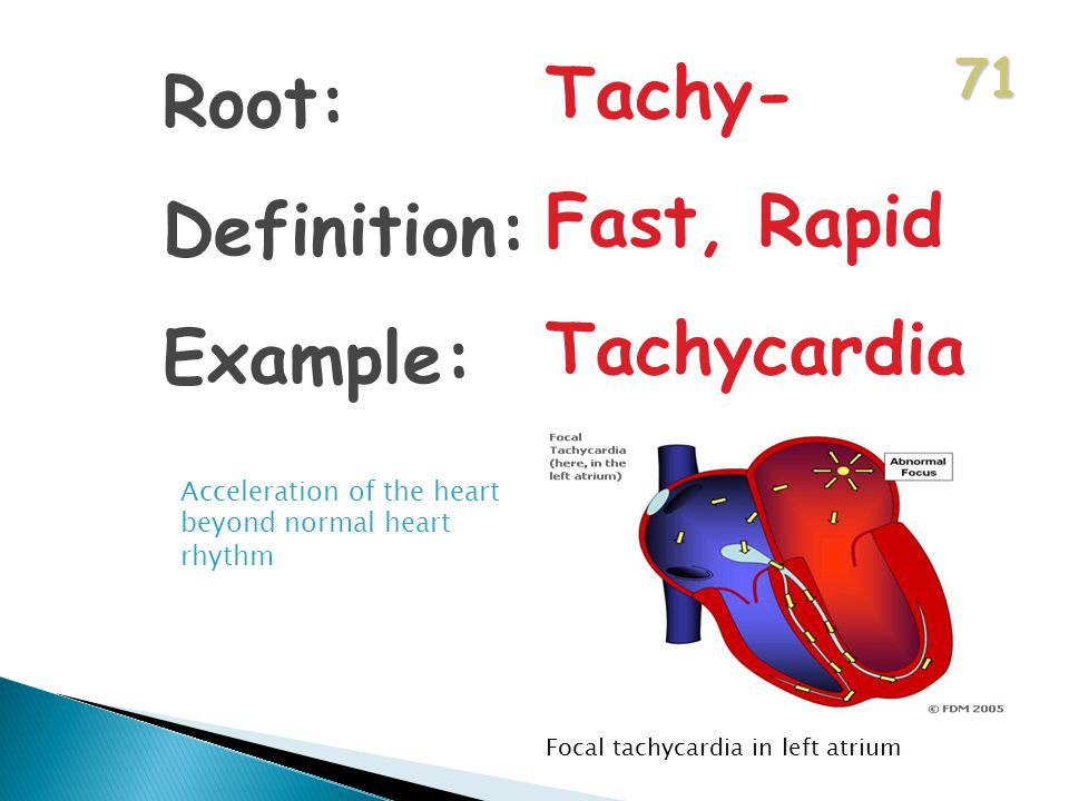 71 Root: Definition: Example: Tachy- Fast, Rapid Tachycardia Acceleration of the heart beyond normal heart rhythm Focal tachycardia in left atrium
