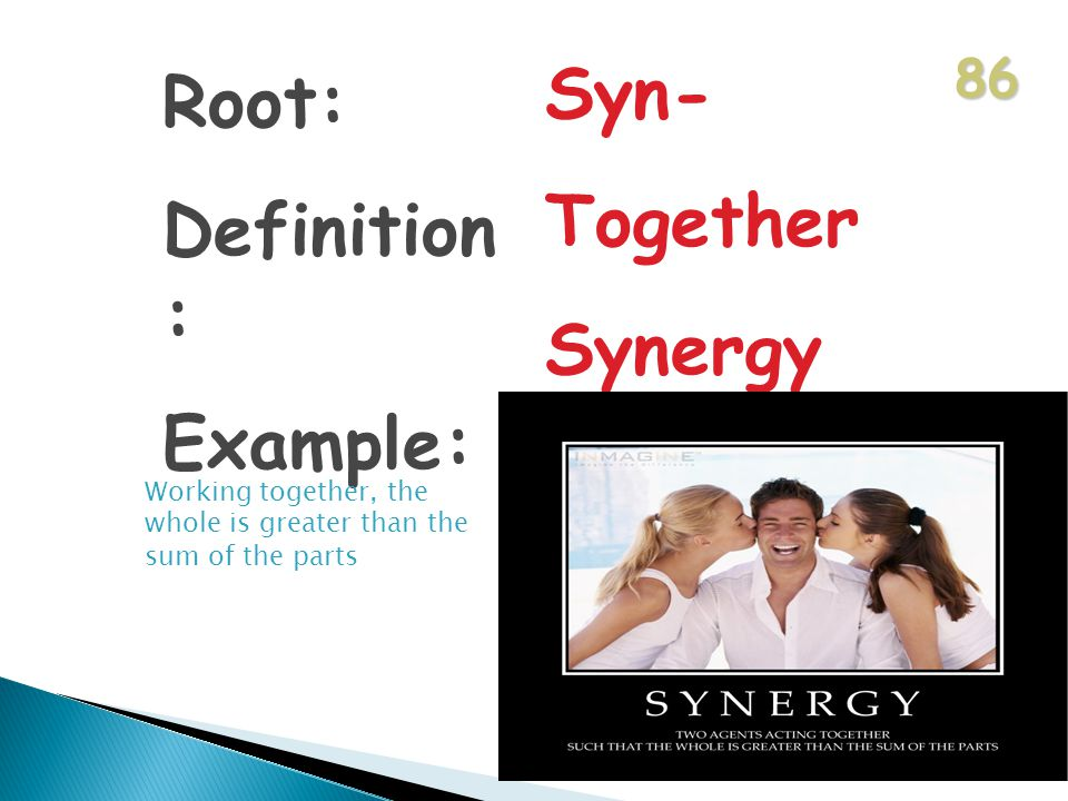 86 Root: Definition : Example: Syn- Together Synergy Working together, the whole is greater than the sum of the parts