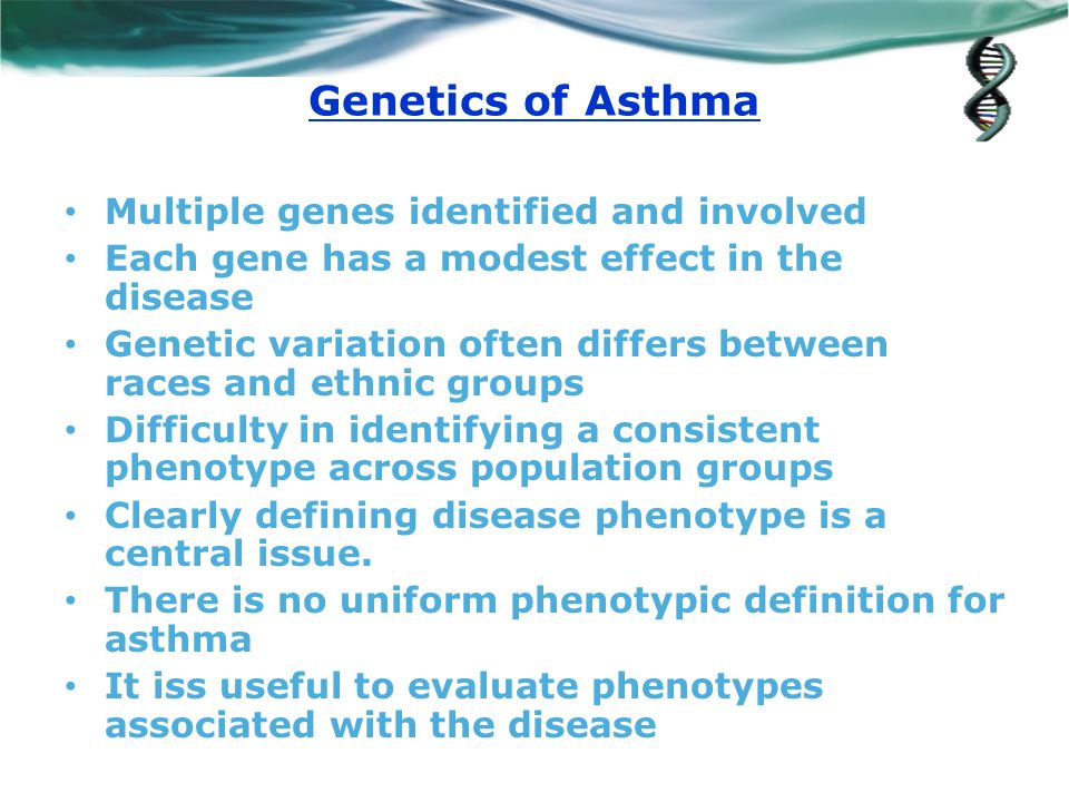 Genetics of Asthma Multiple genes identified and involved Each gene has a modest effect in the disease Genetic variation often differs between races and ethnic groups Difficulty in identifying a consistent phenotype across population groups Clearly defining disease phenotype is a central issue.