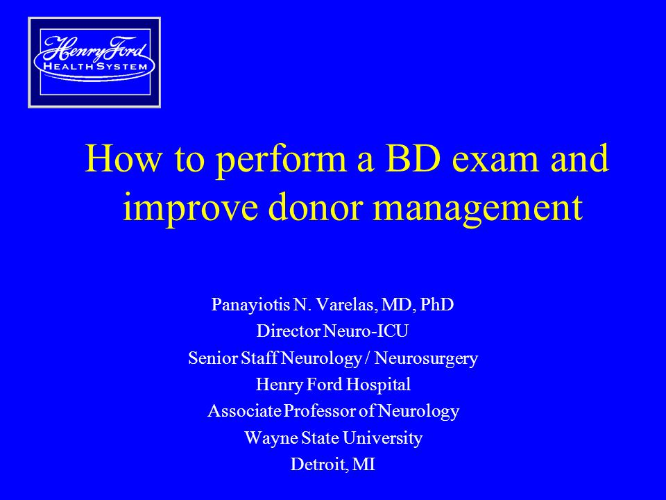 How to perform a BD exam and improve donor management Panayiotis N. Varelas, MD, PhD Director Neuro-ICU Senior Staff Neurology / Neurosurgery Henry Fo