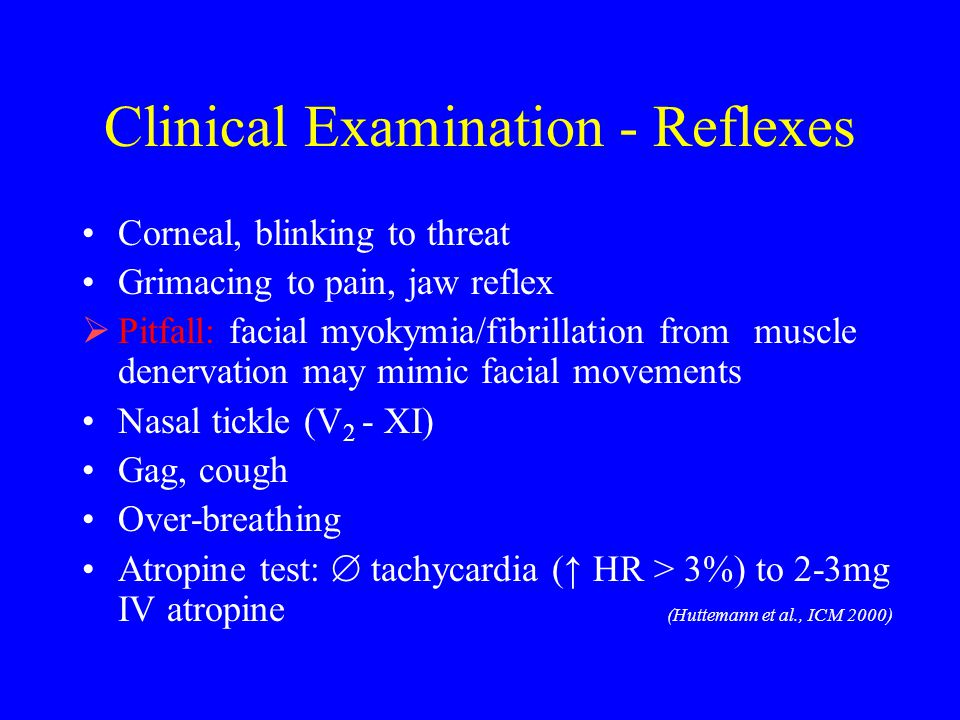 Clinical Examination - Reflexes Corneal, blinking to threat Grimacing to pain, jaw reflex  Pitfall: facial myokymia/fibrillation from muscle denervat