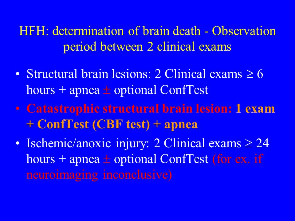 HFH: determination of brain death - Observation period between 2 clinical exams Structural brain lesions: 2 Clinical exams  6 hours + apnea  optiona