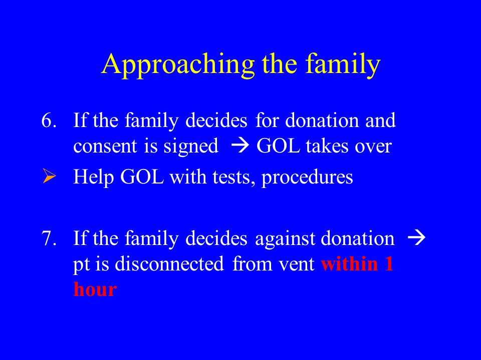 Approaching the family 6.If the family decides for donation and consent is signed  GOL takes over  Help GOL with tests, procedures 7.If the family d
