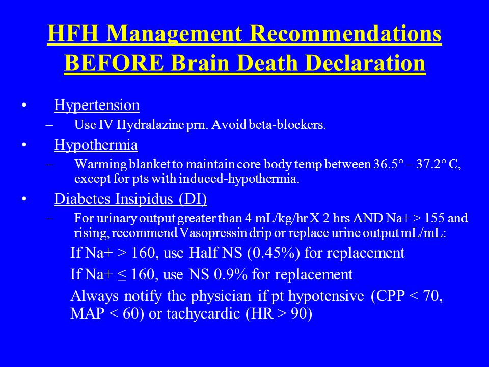 HFH Management Recommendations BEFORE Brain Death Declaration Hypertension –Use IV Hydralazine prn. Avoid beta-blockers. Hypothermia –Warming blanket