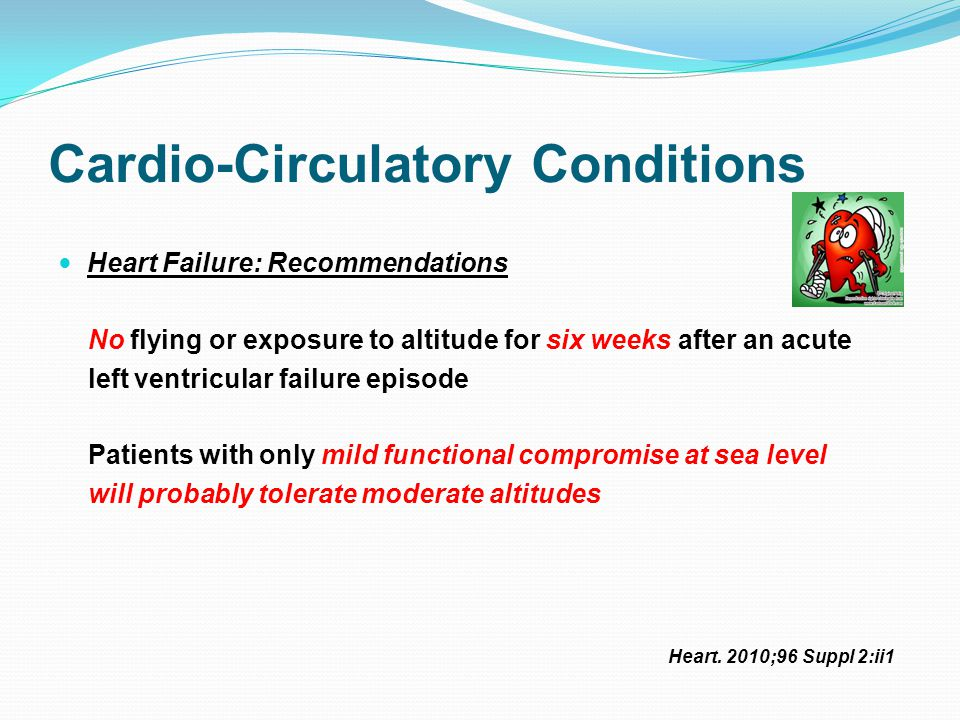 Cardio-Circulatory Conditions Heart Failure: Recommendations No flying or exposure to altitude for six weeks after an acute left ventricular failure episode Patients with only mild functional compromise at sea level will probably tolerate moderate altitudes Heart.