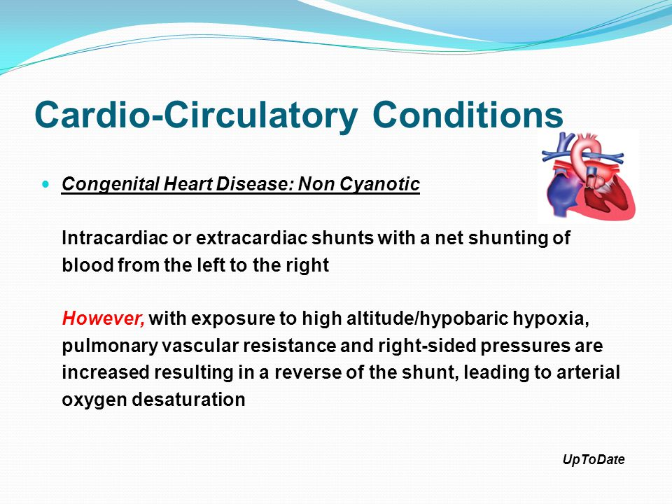 Cardio-Circulatory Conditions Congenital Heart Disease: Non Cyanotic Intracardiac or extracardiac shunts with a net shunting of blood from the left to the right However, with exposure to high altitude/hypobaric hypoxia, pulmonary vascular resistance and right-sided pressures are increased resulting in a reverse of the shunt, leading to arterial oxygen desaturation UpToDate