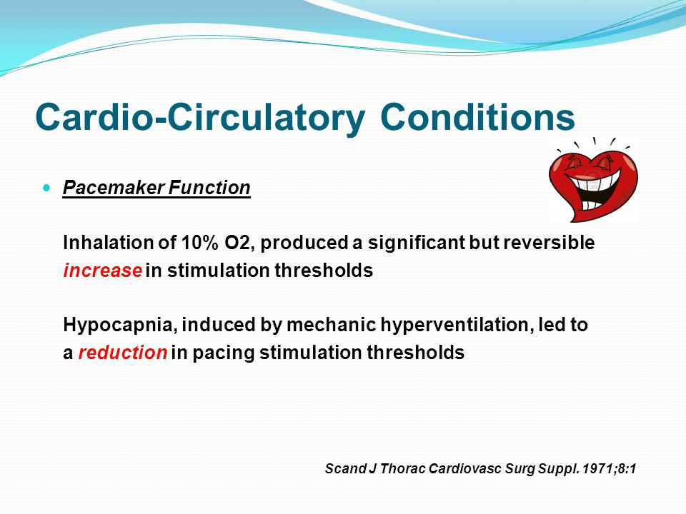 Cardio-Circulatory Conditions Pacemaker Function Inhalation of 10% O2, produced a significant but reversible increase in stimulation thresholds Hypocapnia, induced by mechanic hyperventilation, led to a reduction in pacing stimulation thresholds Scand J Thorac Cardiovasc Surg Suppl.