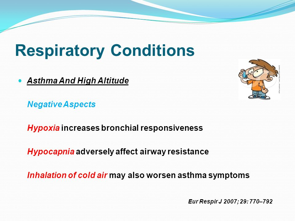 Respiratory Conditions Asthma And High Altitude Negative Aspects Hypoxia increases bronchial responsiveness Hypocapnia adversely affect airway resistance Inhalation of cold air may also worsen asthma symptoms Eur Respir J 2007; 29: 770–792