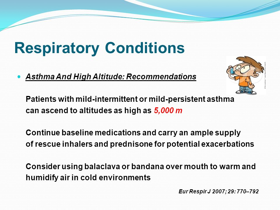 Respiratory Conditions Asthma And High Altitude: Recommendations Patients with more severe disease at baseline should be cautioned against travelling to remote high-altitude regions In general, asthmatics appear to have NO higher risk of high altitude illness than non-asthmatics Eur Respir J 2007; 29: 770–792