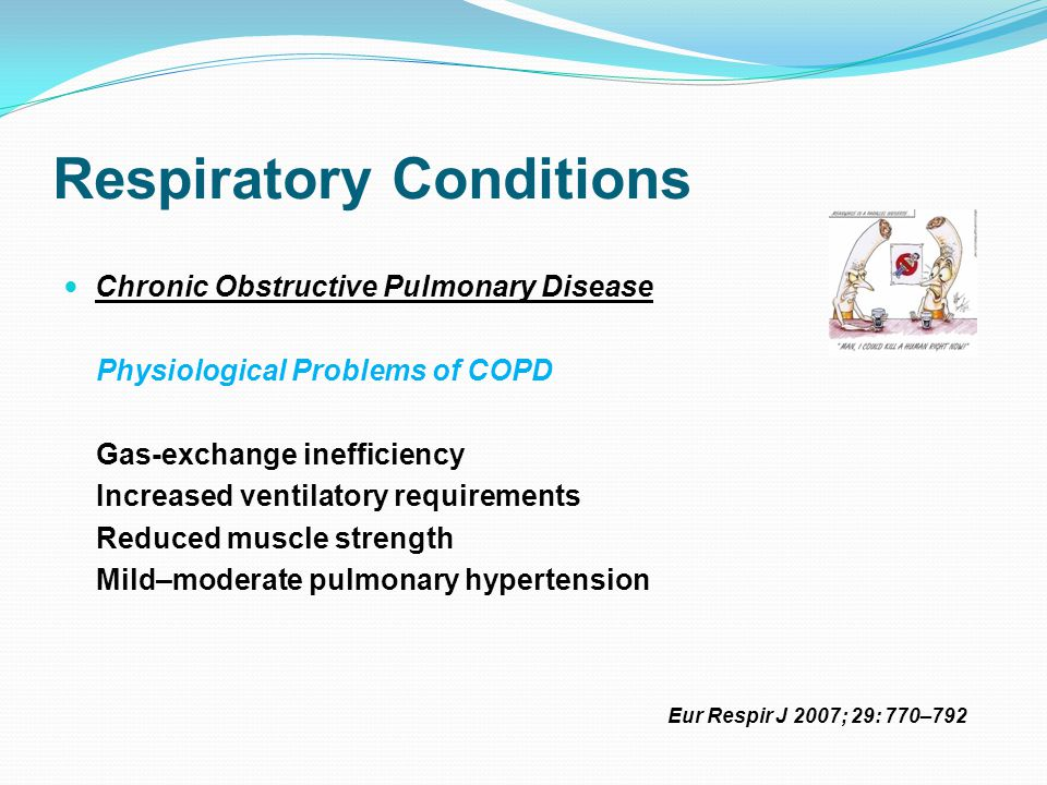 Respiratory Conditions Chronic Obstructive Pulmonary Disease Physiological Problems of COPD Gas-exchange inefficiency Increased ventilatory requirements Reduced muscle strength Mild–moderate pulmonary hypertension Eur Respir J 2007; 29: 770–792