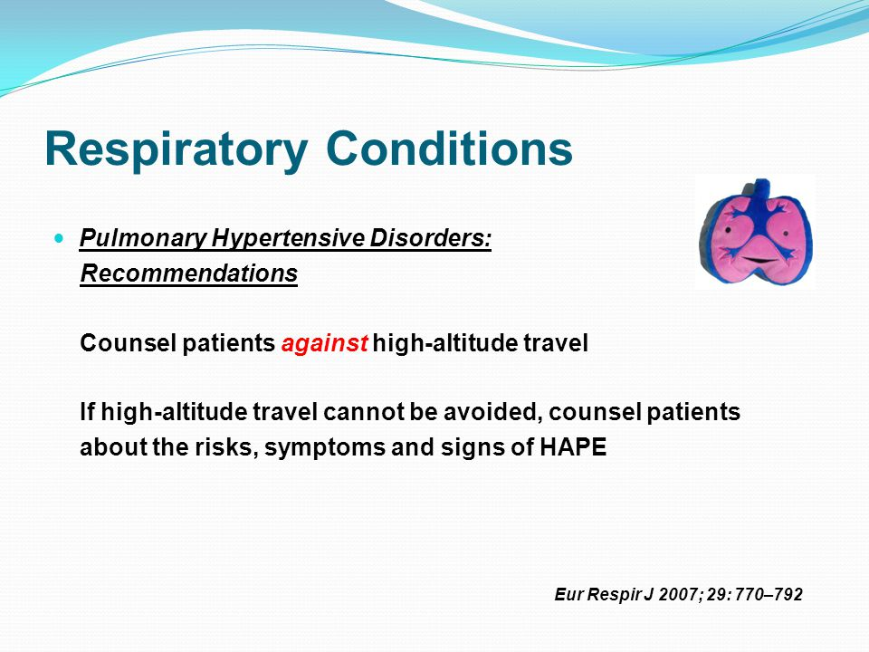 Respiratory Conditions Pulmonary Hypertensive Disorders: Recommendations Counsel patients against high-altitude travel If high-altitude travel cannot be avoided, counsel patients about the risks, symptoms and signs of HAPE Eur Respir J 2007; 29: 770–792