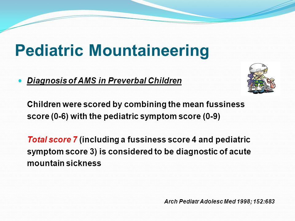 Pediatric Mountaineering Diagnosis of AMS in Preverbal Children Children were scored by combining the mean fussiness score (0-6) with the pediatric symptom score (0-9) Total score 7 (including a fussiness score 4 and pediatric symptom score 3) is considered to be diagnostic of acute mountain sickness Arch Pediatr Adolesc Med 1998; 152:683