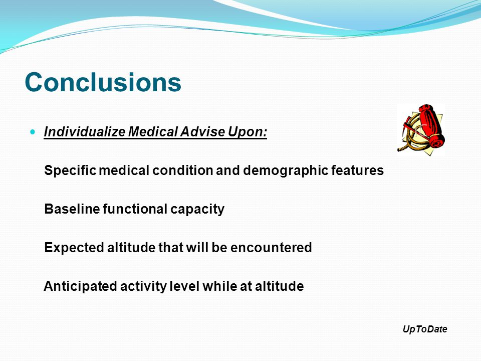 Conclusions Individualize Medical Advise Upon: Specific medical condition and demographic features Baseline functional capacity Expected altitude that will be encountered Anticipated activity level while at altitude UpToDate