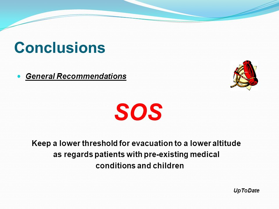 Conclusions General Recommendations SOS Keep a lower threshold for evacuation to a lower altitude as regards patients with pre-existing medical condit