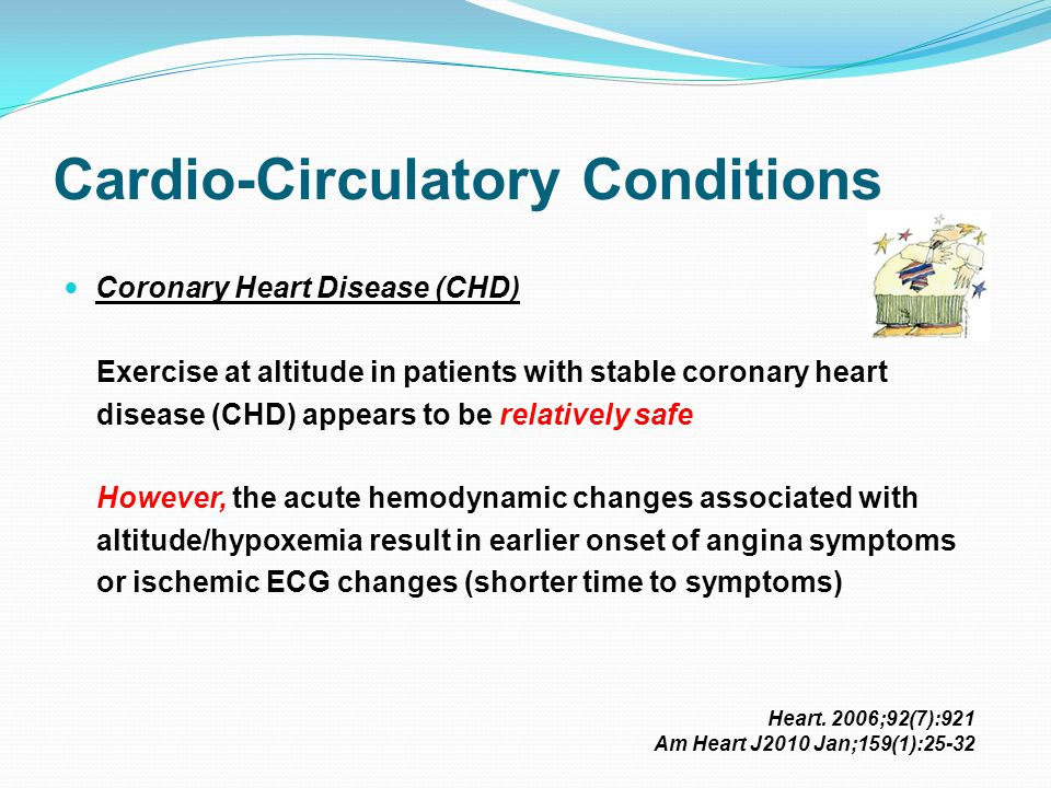 Cardio-Circulatory Conditions Coronary Heart Disease (CHD) Exercise at altitude in patients with stable coronary heart disease (CHD) appears to be relatively safe However, the acute hemodynamic changes associated with altitude/hypoxemia result in earlier onset of angina symptoms or ischemic ECG changes (shorter time to symptoms) Heart.