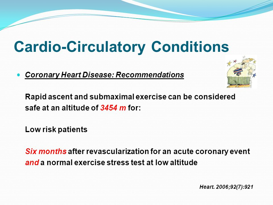 Cardio-Circulatory Conditions Coronary Heart Disease: Recommendations Rapid ascent and submaximal exercise can be considered safe at an altitude of 3454 m for: Low risk patients Six months after revascularization for an acute coronary event and a normal exercise stress test at low altitude Heart.