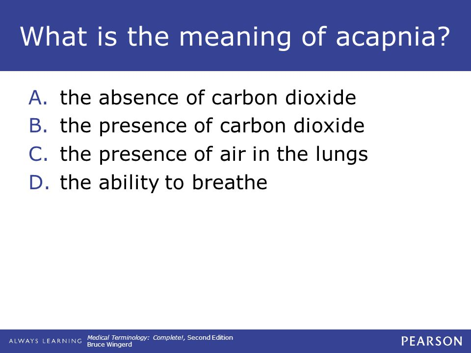 Medical Terminology: Complete!, Second Edition Bruce Wingerd What is the meaning of acapnia? A.the absence of carbon dioxide B.the presence of carbon