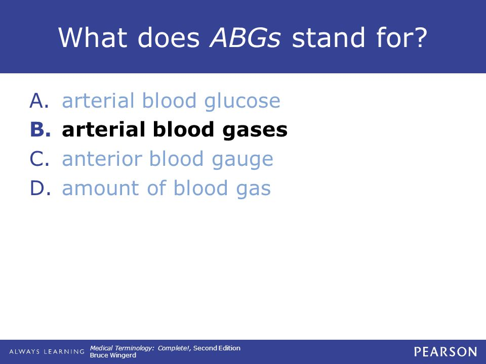Medical Terminology: Complete!, Second Edition Bruce Wingerd What does ABGs stand for? A.arterial blood glucose B.arterial blood gases C.anterior bloo