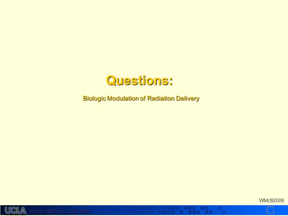 www.radbiol.ucla.edu WMcB2008 Questions: Biologic Modulation of Radiation Delivery