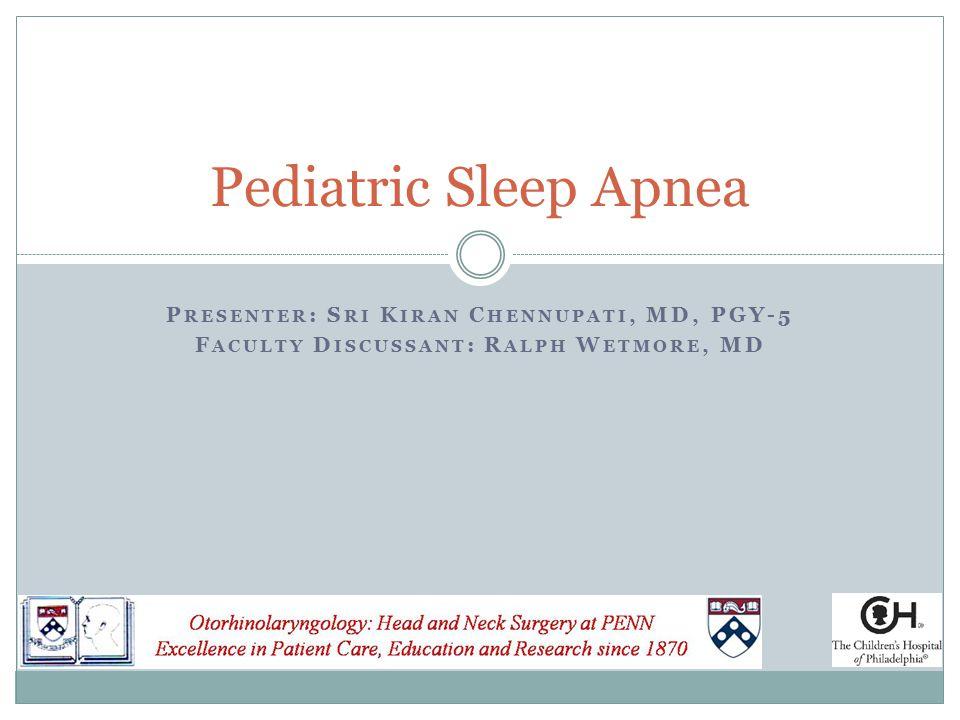 P RESENTER : S RI K IRAN C HENNUPATI, MD, PGY-5 F ACULTY D ISCUSSANT : R ALPH W ETMORE, MD Pediatric Sleep Apnea