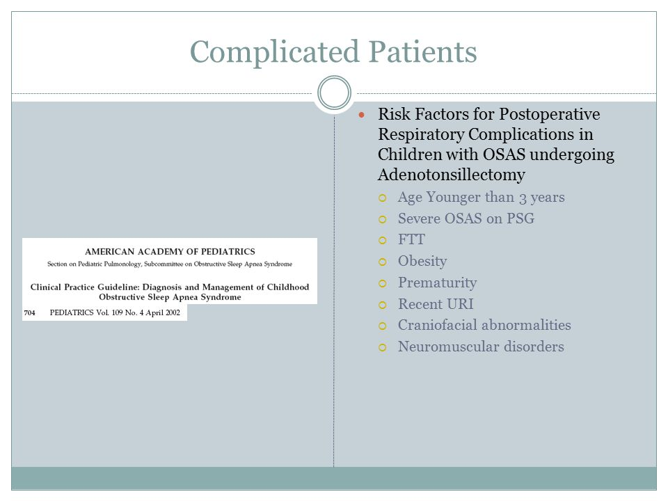 Complicated Patients Risk Factors for Postoperative Respiratory Complications in Children with OSAS undergoing Adenotonsillectomy  Age Younger than 3 years  Severe OSAS on PSG  FTT  Obesity  Prematurity  Recent URI  Craniofacial abnormalities  Neuromuscular disorders