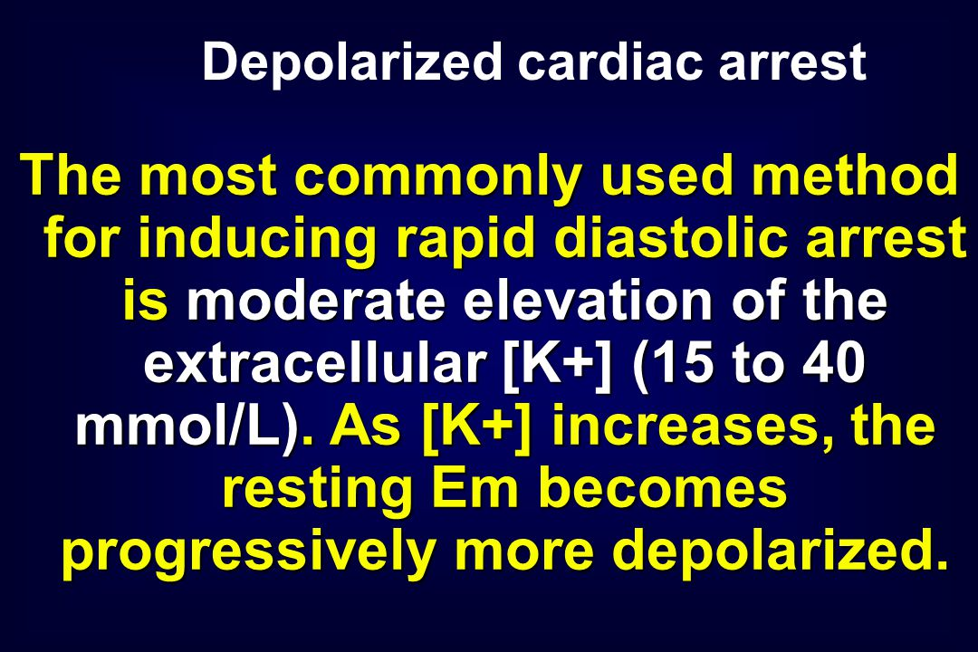 The most commonly used method for inducing rapid diastolic arrest is moderate elevation of the extracellular [K+] (15 to 40 mmol/L).
