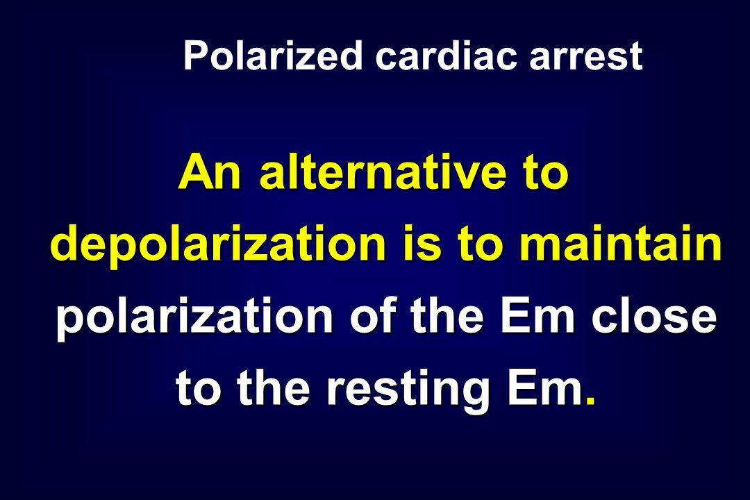 An alternative to depolarization is to maintain polarization of the Em close to the resting Em. Polarized cardiac arrest