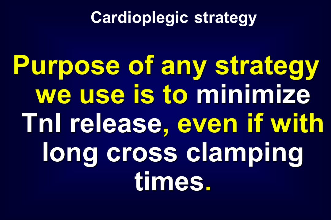 Purpose of any strategy we use is to minimize TnI release, even if with long cross clamping times.