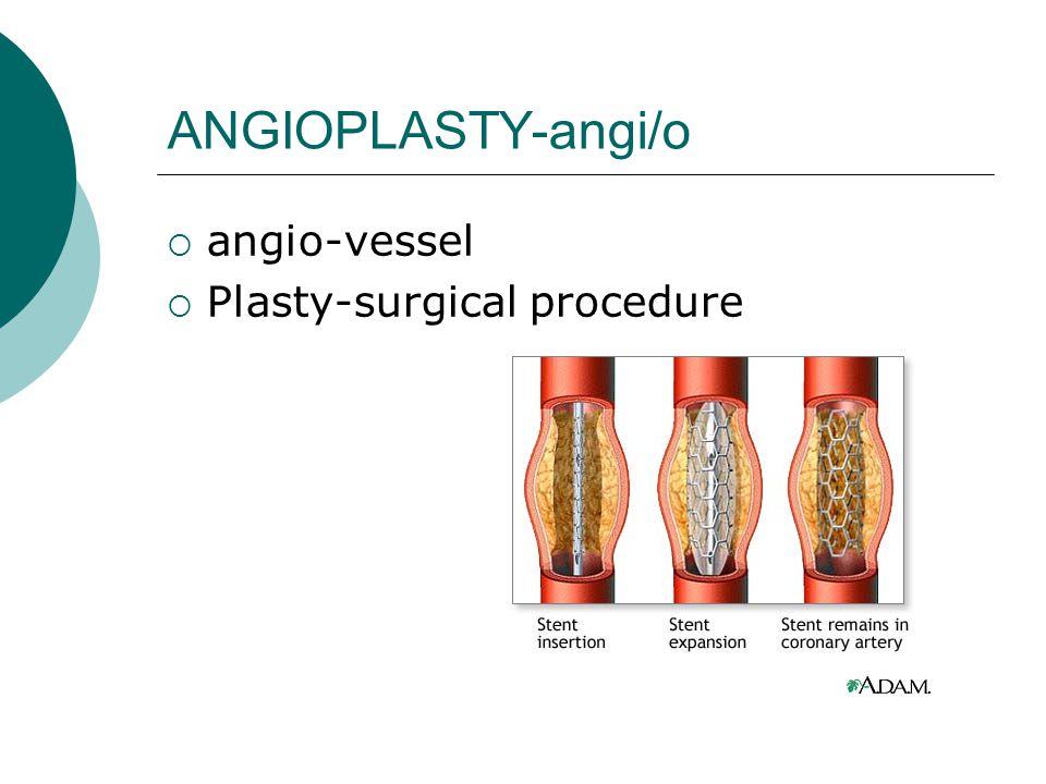 ANGIOPLASTY-angi/o  angio-vessel  Plasty-surgical procedure