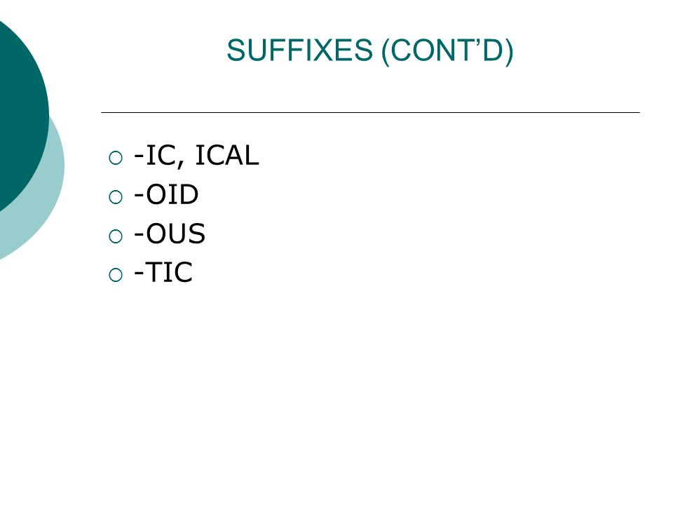 SUFFIXES (CONT'D)  -IC, ICAL  -OID  -OUS  -TIC