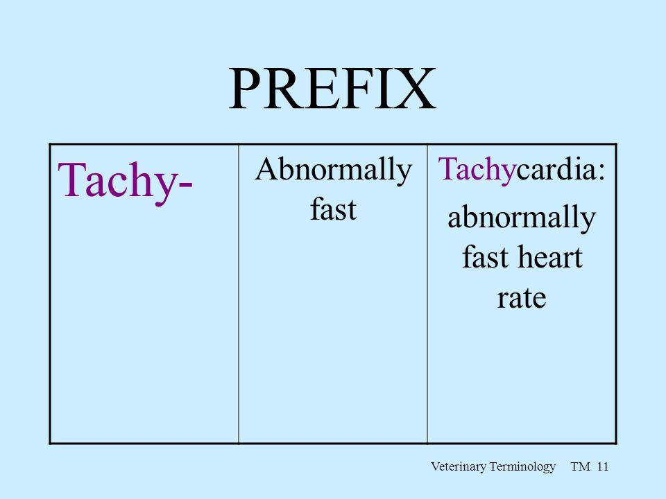 Veterinary Terminology TM 11 PREFIX Tachy- Abnormally fast Tachycardia: abnormally fast heart rate