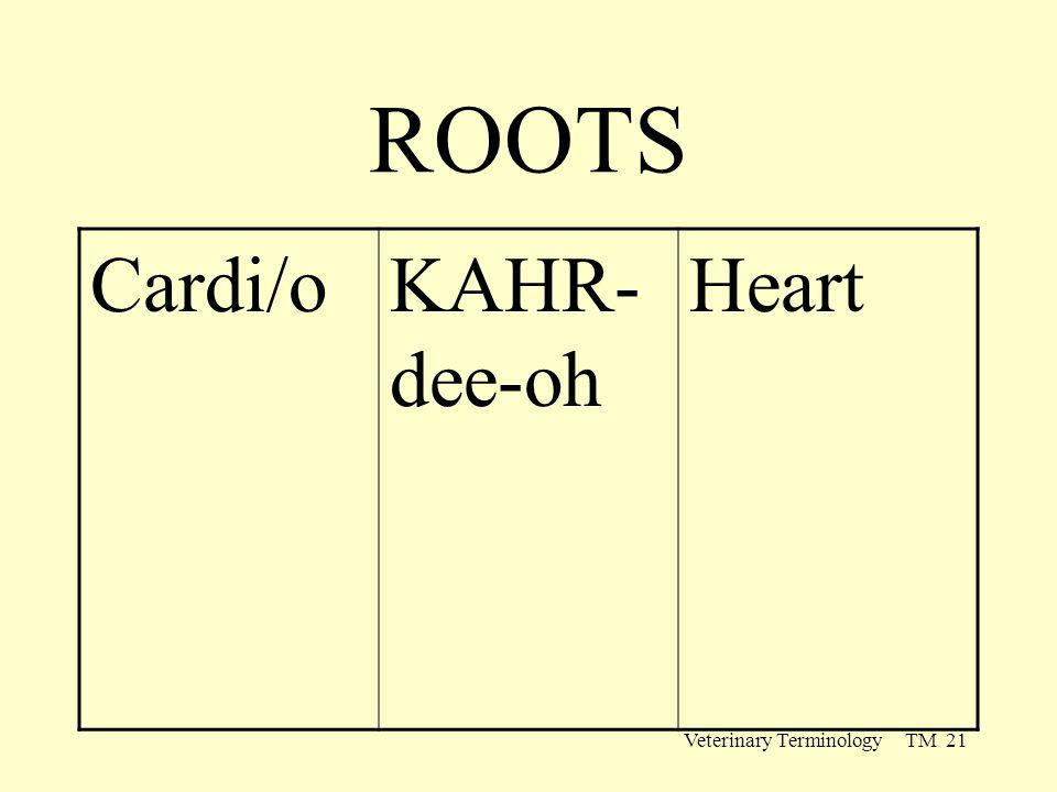 Veterinary Terminology TM 21 ROOTS Cardi/oKAHR- dee-oh Heart