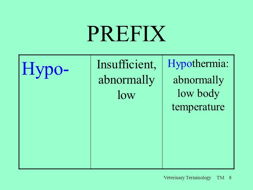 Veterinary Terminology TM 8 PREFIX Hypo- Insufficient, abnormally low Hypothermia: abnormally low body temperature