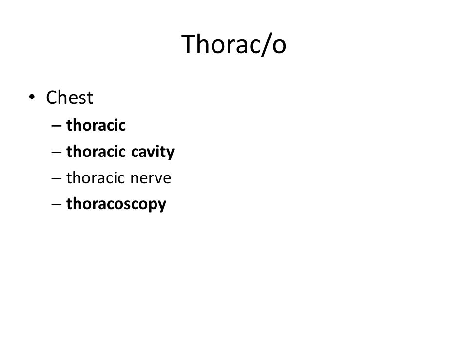 Thorac/o Chest – thoracic – thoracic cavity – thoracic nerve – thoracoscopy