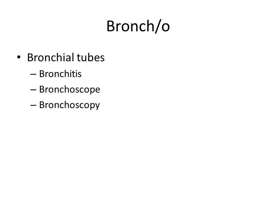 Bronch/o Bronchial tubes – Bronchitis – Bronchoscope – Bronchoscopy