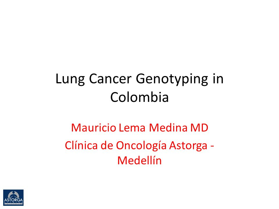 Lung Cancer Genotyping in Colombia Mauricio Lema Medina MD Clínica de Oncología Astorga - Medellín