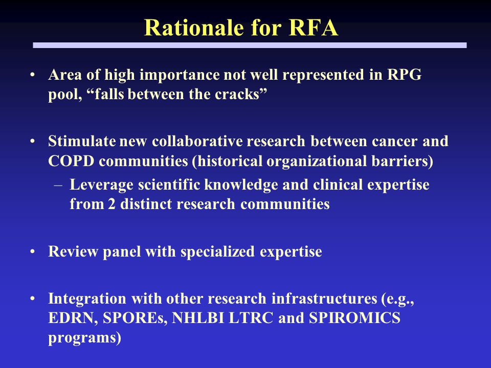 Rationale for RFA Area of high importance not well represented in RPG pool, falls between the cracks Stimulate new collaborative research between cancer and COPD communities (historical organizational barriers) –Leverage scientific knowledge and clinical expertise from 2 distinct research communities Review panel with specialized expertise Integration with other research infrastructures (e.g., EDRN, SPOREs, NHLBI LTRC and SPIROMICS programs)
