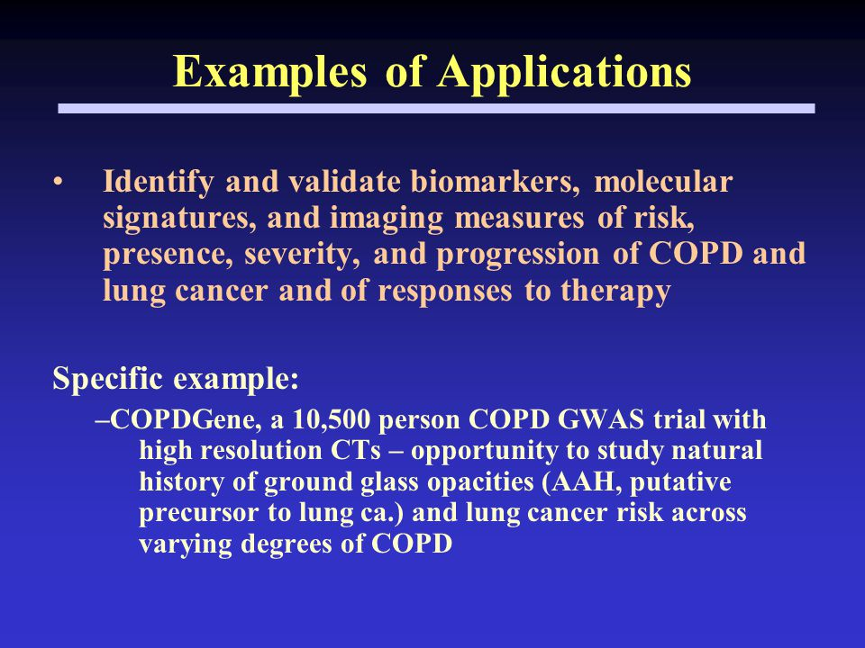 Examples of Applications Identify and validate biomarkers, molecular signatures, and imaging measures of risk, presence, severity, and progression of COPD and lung cancer and of responses to therapy Specific example: –COPDGene, a 10,500 person COPD GWAS trial with high resolution CTs – opportunity to study natural history of ground glass opacities (AAH, putative precursor to lung ca.) and lung cancer risk across varying degrees of COPD
