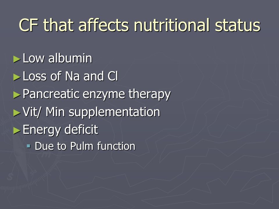 CF that affects nutritional status ► Low albumin ► Loss of Na and Cl ► Pancreatic enzyme therapy ► Vit/ Min supplementation ► Energy deficit  Due to Pulm function