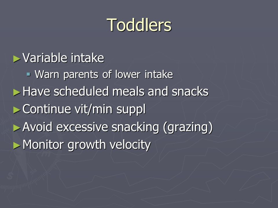 Toddlers ► Variable intake  Warn parents of lower intake ► Have scheduled meals and snacks ► Continue vit/min suppl ► Avoid excessive snacking (grazing) ► Monitor growth velocity