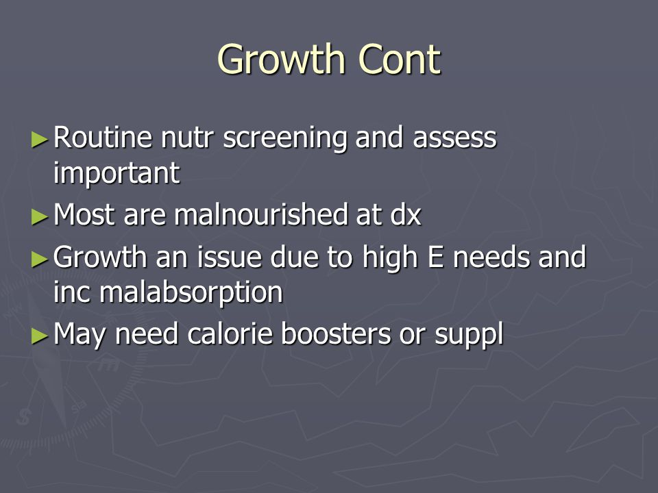 Growth Cont ► Routine nutr screening and assess important ► Most are malnourished at dx ► Growth an issue due to high E needs and inc malabsorption ► May need calorie boosters or suppl
