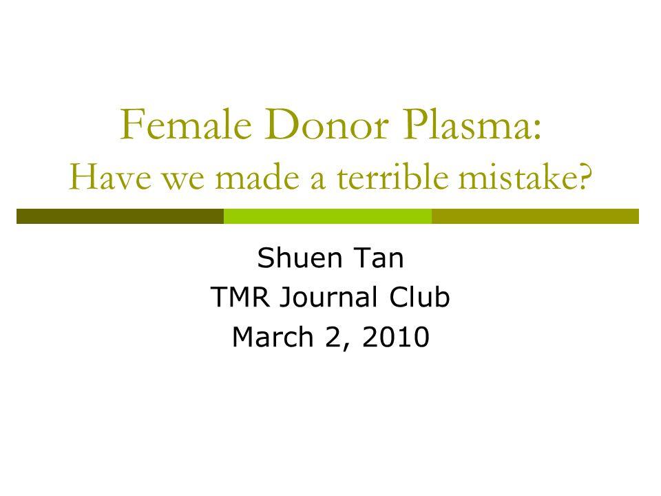 Female Donor Plasma: Have we made a terrible mistake? Shuen Tan TMR Journal Club March 2, 2010