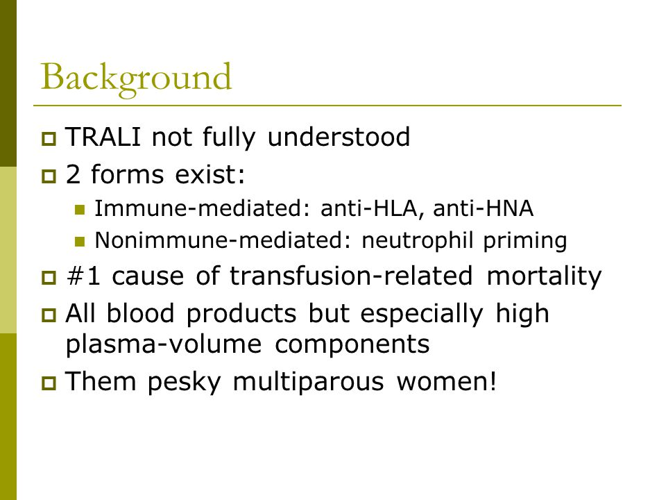 Background  TRALI not fully understood  2 forms exist: Immune-mediated: anti-HLA, anti-HNA Nonimmune-mediated: neutrophil priming  #1 cause of transfusion-related mortality  All blood products but especially high plasma-volume components  Them pesky multiparous women!