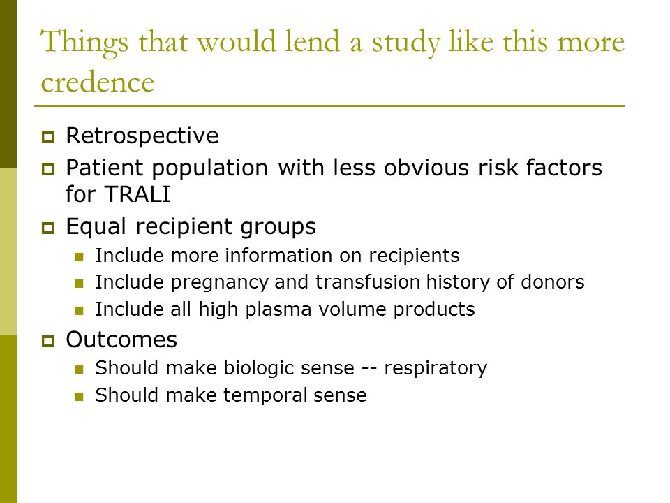 Things that would lend a study like this more credence  Retrospective  Patient population with less obvious risk factors for TRALI  Equal recipient groups Include more information on recipients Include pregnancy and transfusion history of donors Include all high plasma volume products  Outcomes Should make biologic sense -- respiratory Should make temporal sense